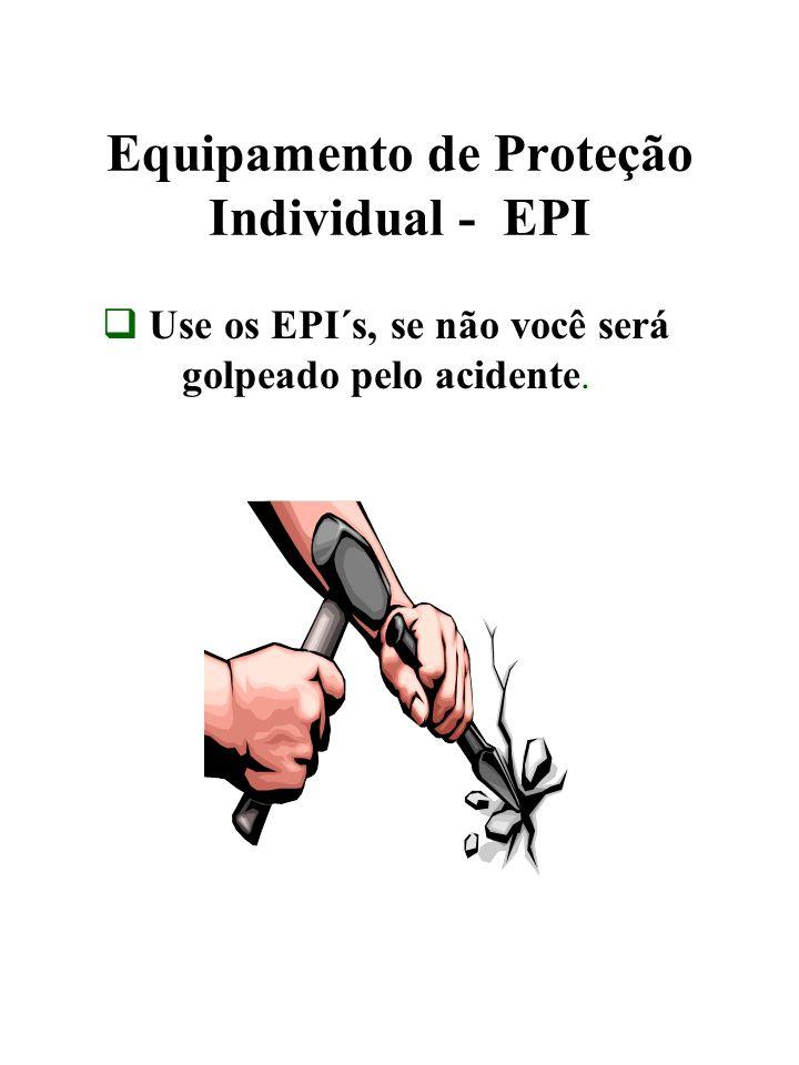 Equipamento de Proteção Individual - EPI Use os EPI´s, se não você será golpeado pelo acidente.