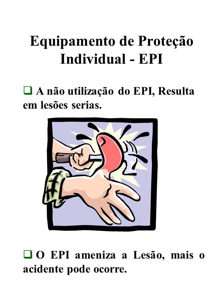 Equipamento de Proteção Individual - EPI A não utilização do EPI, Resulta em lesões serias. O EPI ameniza a Lesão, mais o acidente pode ocorre.