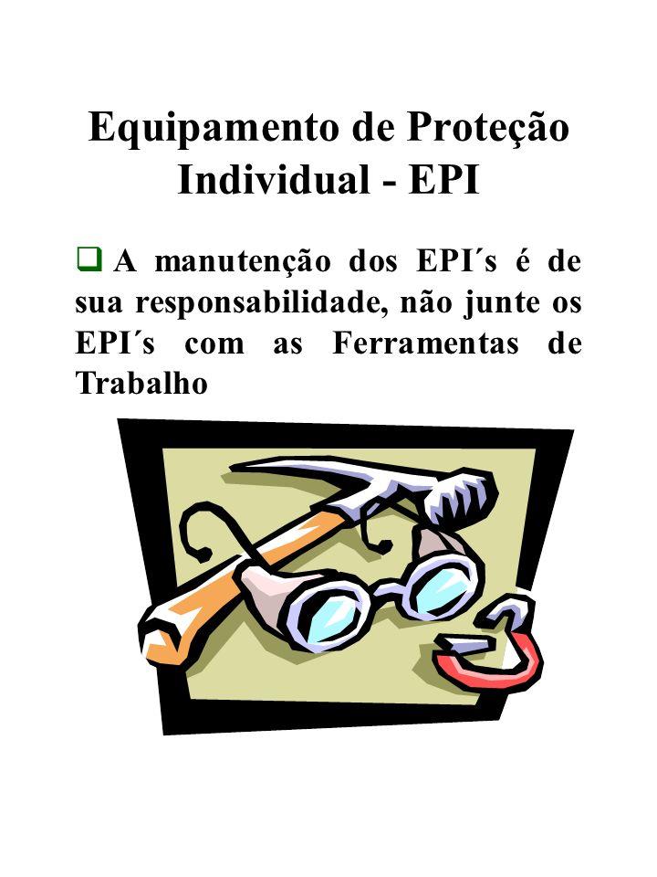 Equipamento de Proteção Individual - EPI A manutenção dos EPI´s é de sua responsabilidade, não junte os EPI´s com as Ferramentas de Trabalho