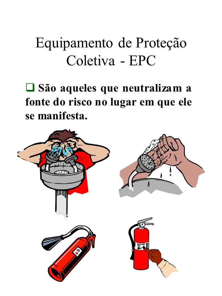 Equipamento de Proteção Coletiva - EPC São aqueles que neutralizam a fonte do risco no lugar em que ele se manifesta.