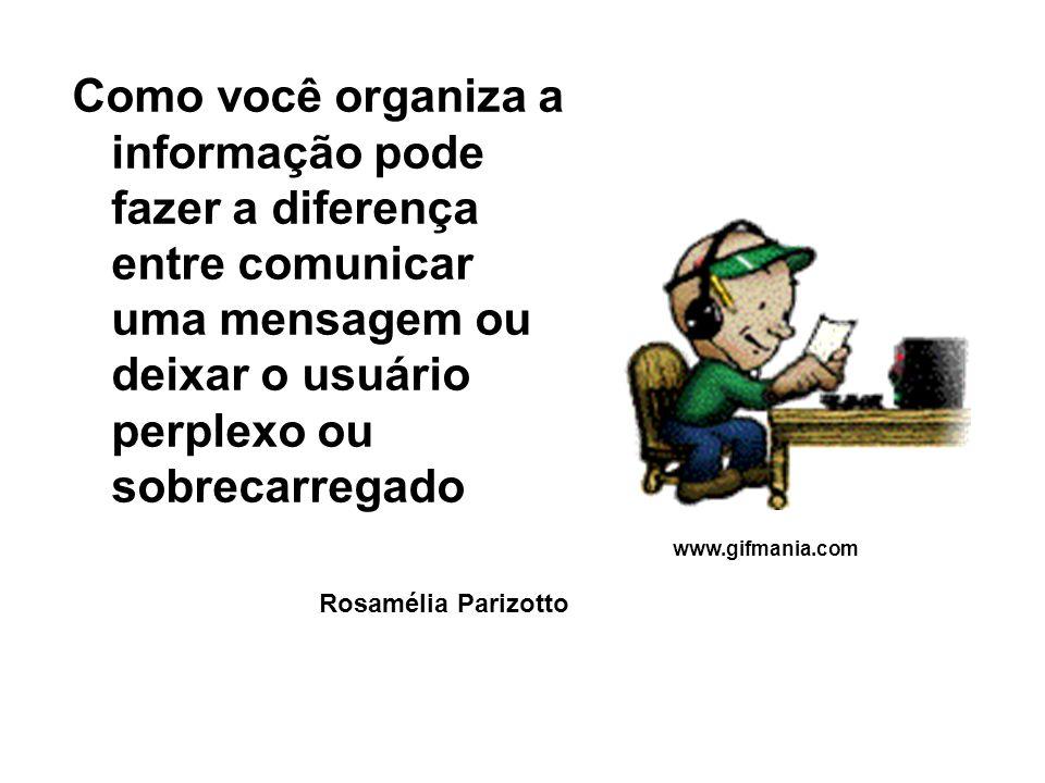 Como você organiza a informação pode fazer a diferença entre comunicar uma mensagem ou deixar o usuário perplexo ou sobrecarregado Rosamélia Parizotto www.gifmania.com
