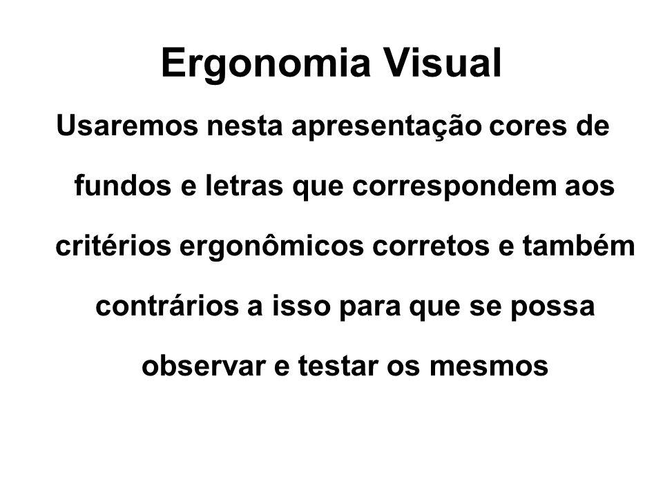Ergonomia Visual Usaremos nesta apresentação cores de fundos e letras que correspondem aos critérios ergonômicos corretos e também contrários a isso para que se possa observar e testar os mesmos