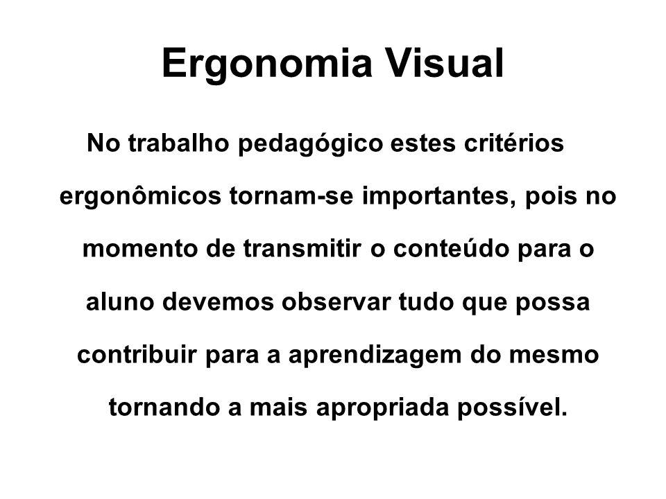 Ergonomia Visual No trabalho pedagógico estes critérios ergonômicos tornam-se importantes, pois no momento de transmitir o conteúdo para o aluno devemos observar tudo que possa contribuir para a aprendizagem do mesmo tornando a mais apropriada possível.