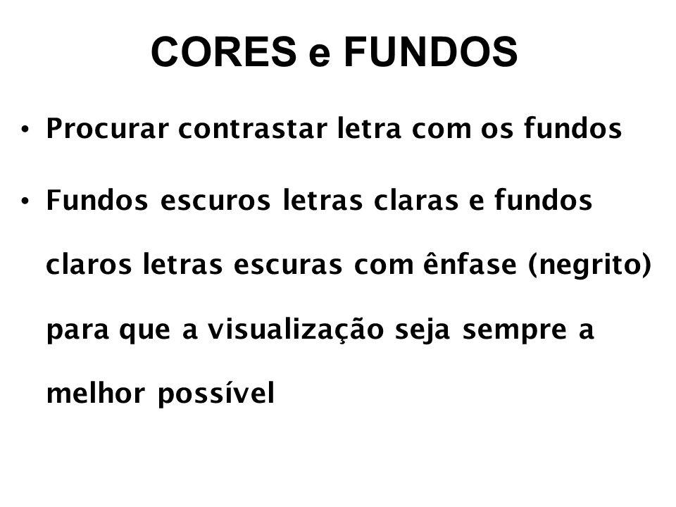 CORES e FUNDOS Procurar contrastar letra com os fundos Fundos escuros letras claras e fundos claros letras escuras com ênfase (negrito) para que a visualização seja sempre a melhor possível