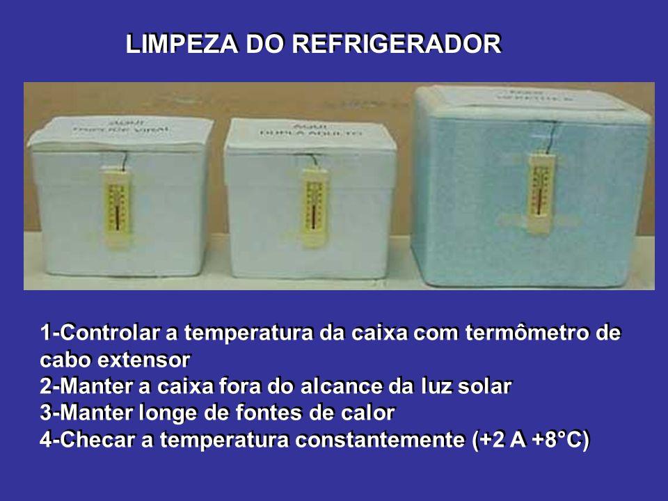 LIMPEZA DO REFRIGERADOR 1-Controlar a temperatura da caixa com termômetro de cabo extensor 2-Manter a caixa fora do alcance da luz solar 3-Manter longe de fontes de calor 4-Checar a temperatura constantemente (+2 A +8°C) 1-Controlar a temperatura da caixa com termômetro de cabo extensor 2-Manter a caixa fora do alcance da luz solar 3-Manter longe de fontes de calor 4-Checar a temperatura constantemente (+2 A +8°C)