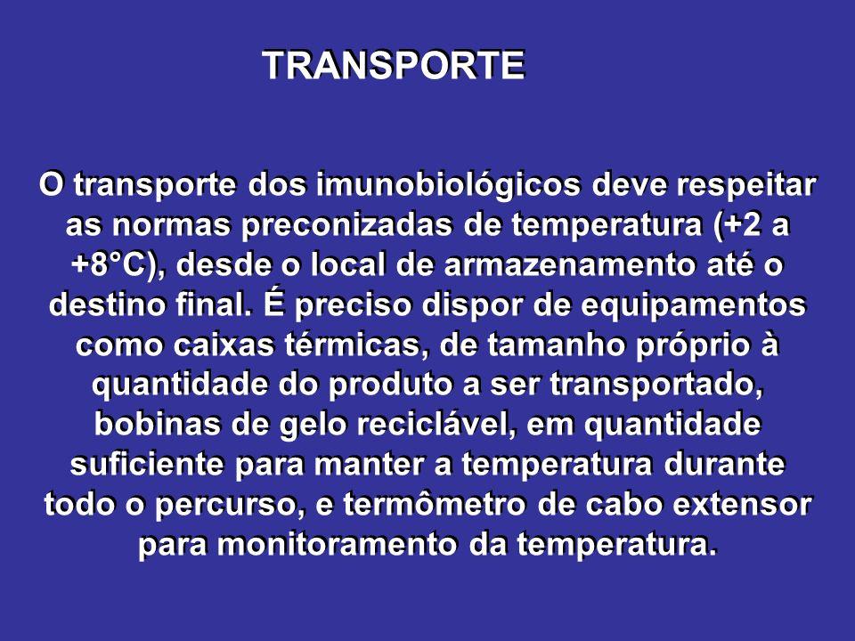 TRANSPORTE O transporte dos imunobiológicos deve respeitar as normas preconizadas de temperatura (+2 a +8°C), desde o local de armazenamento até o destino final.