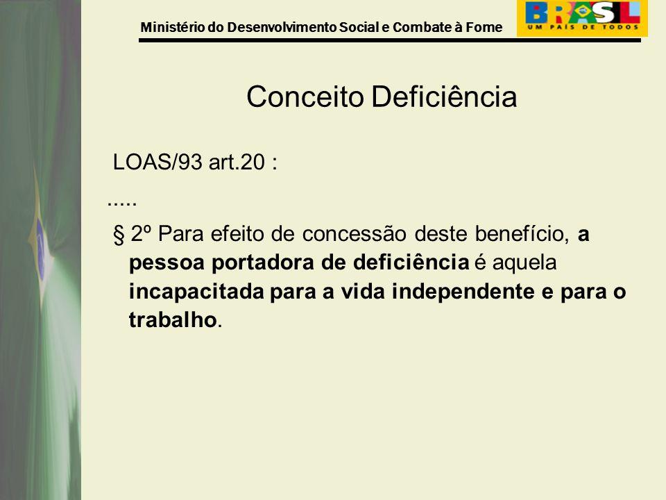Ministério do Desenvolvimento Social e Combate à Fome Conceito Deficiência LOAS/93 art.20 :..... § 2º Para efeito de concessão deste benefício, a pess