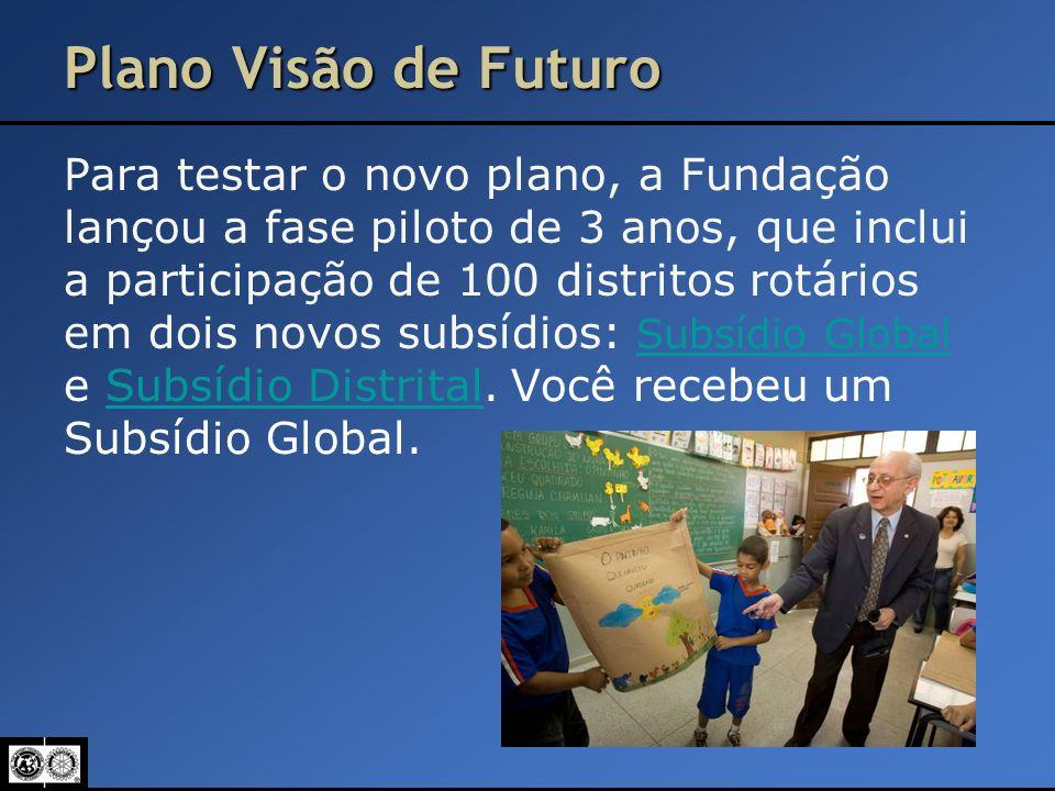 Plano Visão de Futuro Para testar o novo plano, a Fundação lançou a fase piloto de 3 anos, que inclui a participação de 100 distritos rotários em dois