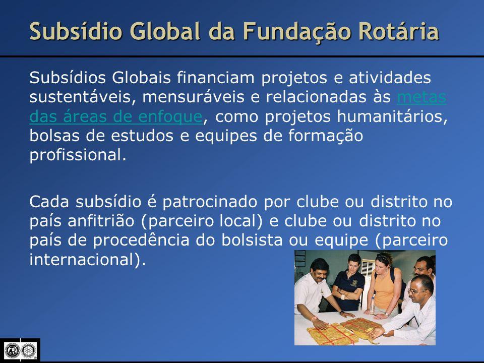 Subsídio Global da Fundação Rotária Subsídios Globais financiam projetos e atividades sustentáveis, mensuráveis e relacionadas às metas das áreas de e