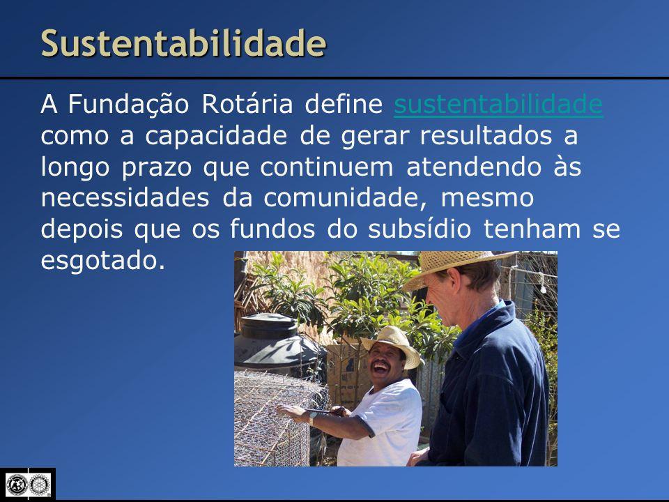 Sustentabilidade A Fundação Rotária define sustentabilidade como a capacidade de gerar resultados a longo prazo que continuem atendendo às necessidade