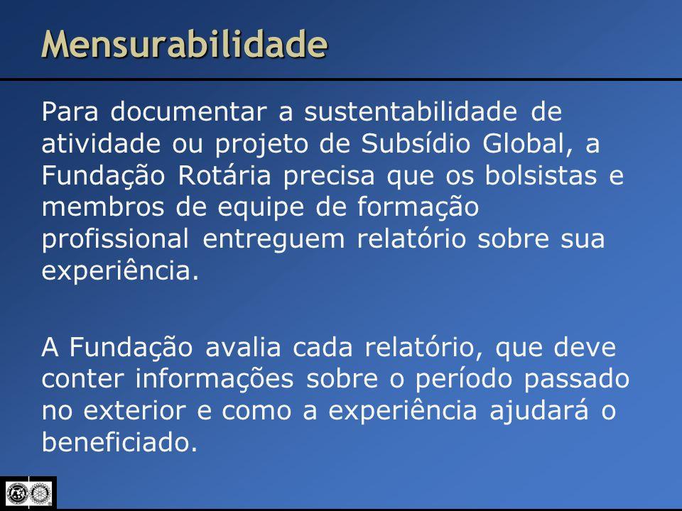 Mensurabilidade Para documentar a sustentabilidade de atividade ou projeto de Subsídio Global, a Fundação Rotária precisa que os bolsistas e membros d