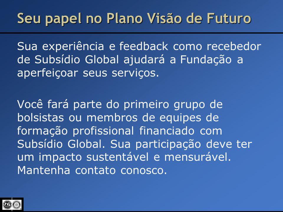 Seu papel no Plano Visão de Futuro Sua experiência e feedback como recebedor de Subsídio Global ajudará a Fundação a aperfeiçoar seus serviços. Você f