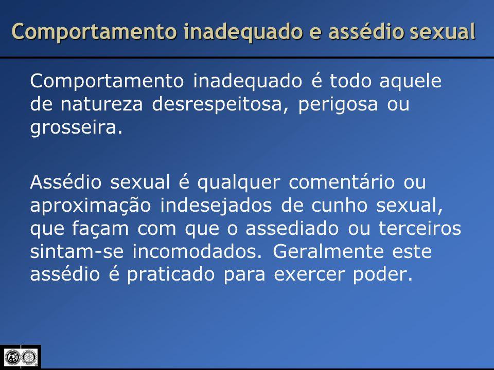 Comportamento inadequado e assédio sexual Comportamento inadequado é todo aquele de natureza desrespeitosa, perigosa ou grosseira. Assédio sexual é qu