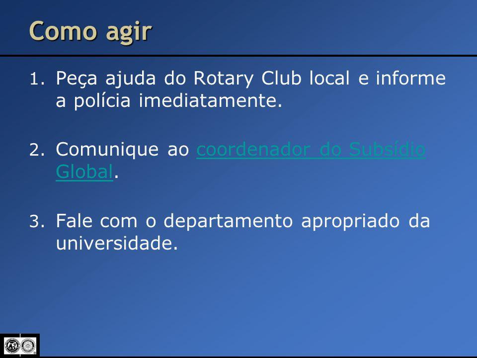 Como agir 1. Peça ajuda do Rotary Club local e informe a polícia imediatamente. 2. Comunique ao coordenador do Subsídio Global.coordenador do Subsídio