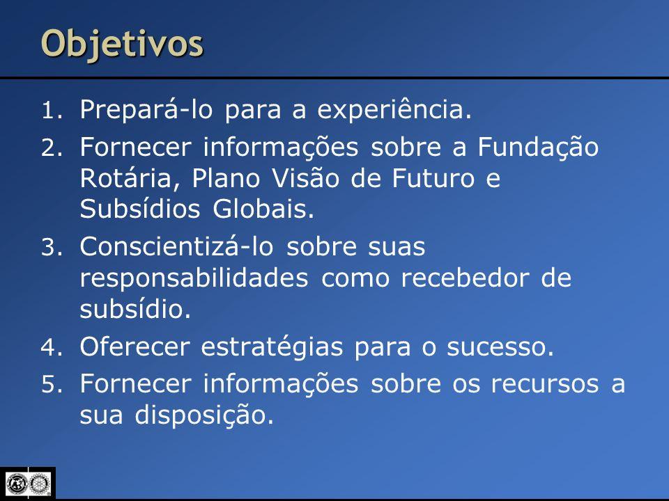 Objetivos 1. Prepará-lo para a experiência. 2. Fornecer informações sobre a Fundação Rotária, Plano Visão de Futuro e Subsídios Globais. 3. Conscienti