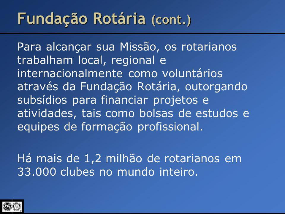 Fundação Rotária (cont.) Para alcançar sua Missão, os rotarianos trabalham local, regional e internacionalmente como voluntários através da Fundação R