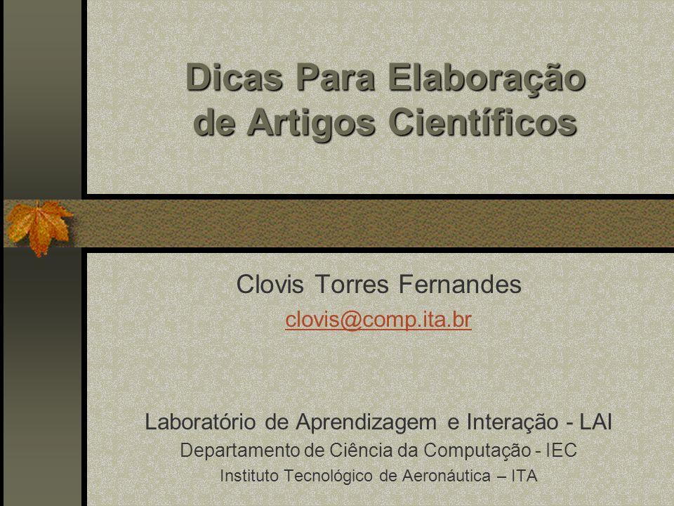 Dicas Para Elaboração de Artigos Científicos Clovis Torres Fernandes clovis@comp.ita.br Laboratório de Aprendizagem e Interação - LAI Departamento de Ciência da Computação - IEC Instituto Tecnológico de Aeronáutica – ITA