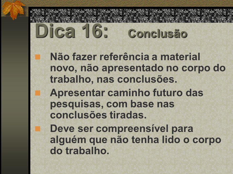 Dica 16: Conclusão Não fazer referência a material novo, não apresentado no corpo do trabalho, nas conclusões.