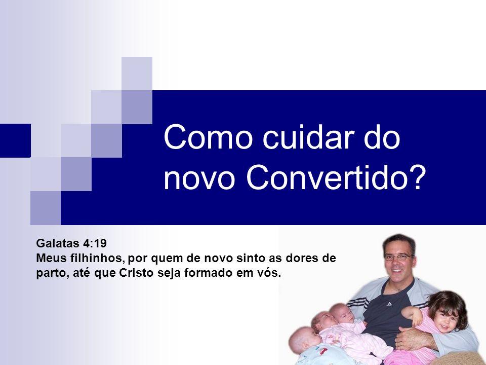 Como cuidar do novo Convertido? Galatas 4:19 Meus filhinhos, por quem de novo sinto as dores de parto, até que Cristo seja formado em vós.