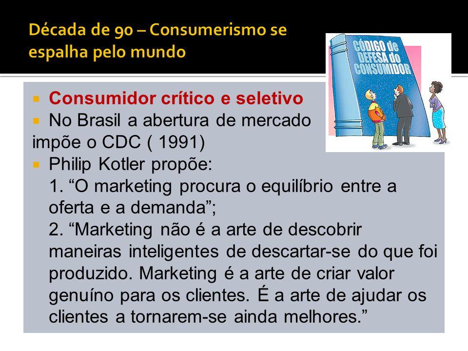 Consumidor crítico e seletivo No Brasil a abertura de mercado impõe o CDC ( 1991) Philip Kotler propõe: 1. O marketing procura o equilíbrio entre a of