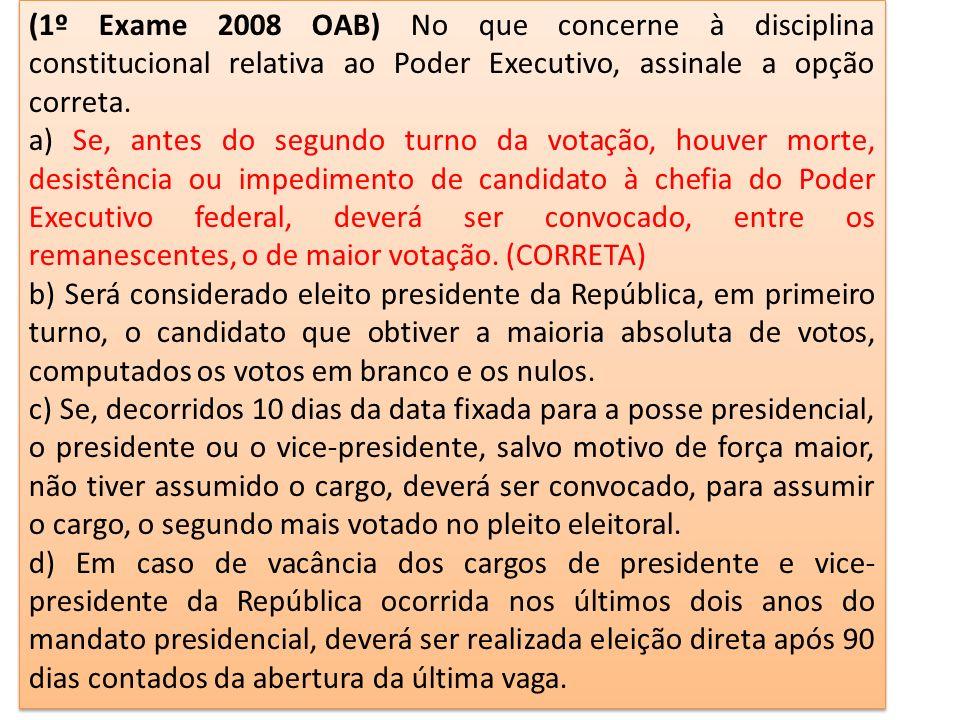 (1º Exame 2008 OAB) No que concerne à disciplina constitucional relativa ao Poder Executivo, assinale a opção correta.