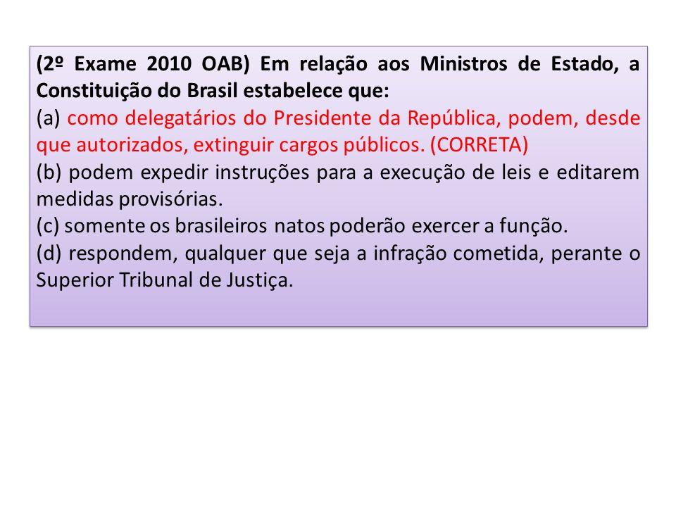 (2º Exame 2010 OAB) Em relação aos Ministros de Estado, a Constituição do Brasil estabelece que: (a) como delegatários do Presidente da República, podem, desde que autorizados, extinguir cargos públicos.