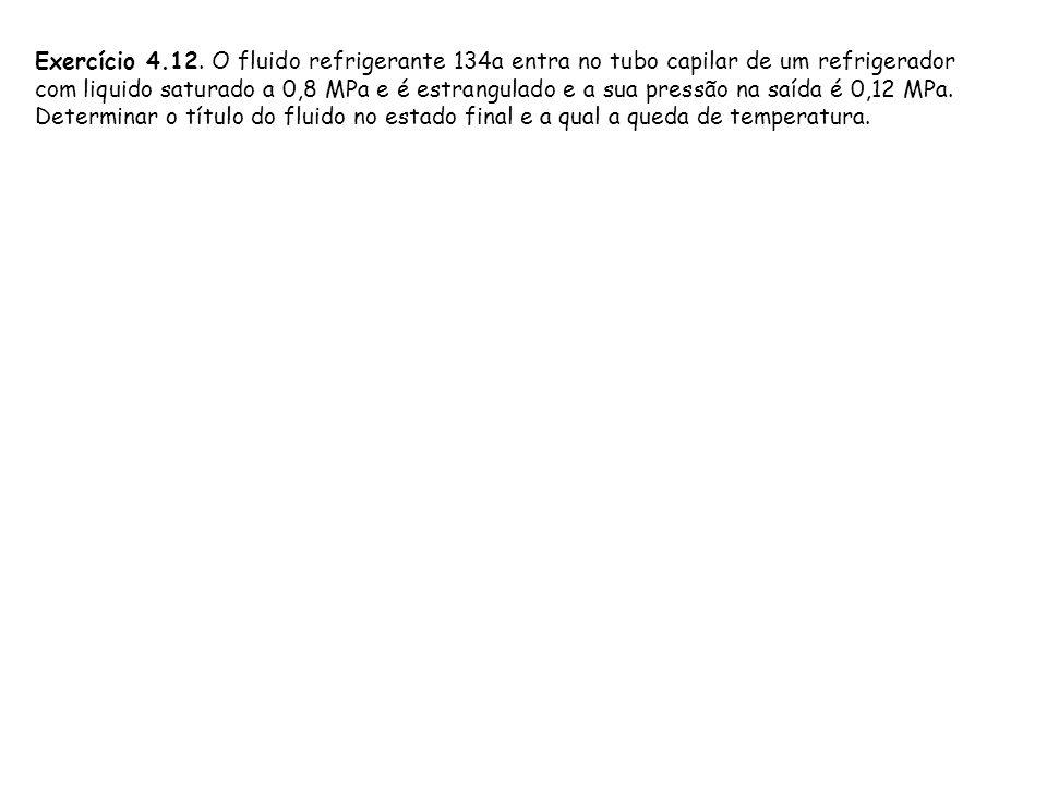 Exercício 4.12. O fluido refrigerante 134a entra no tubo capilar de um refrigerador com liquido saturado a 0,8 MPa e é estrangulado e a sua pressão na