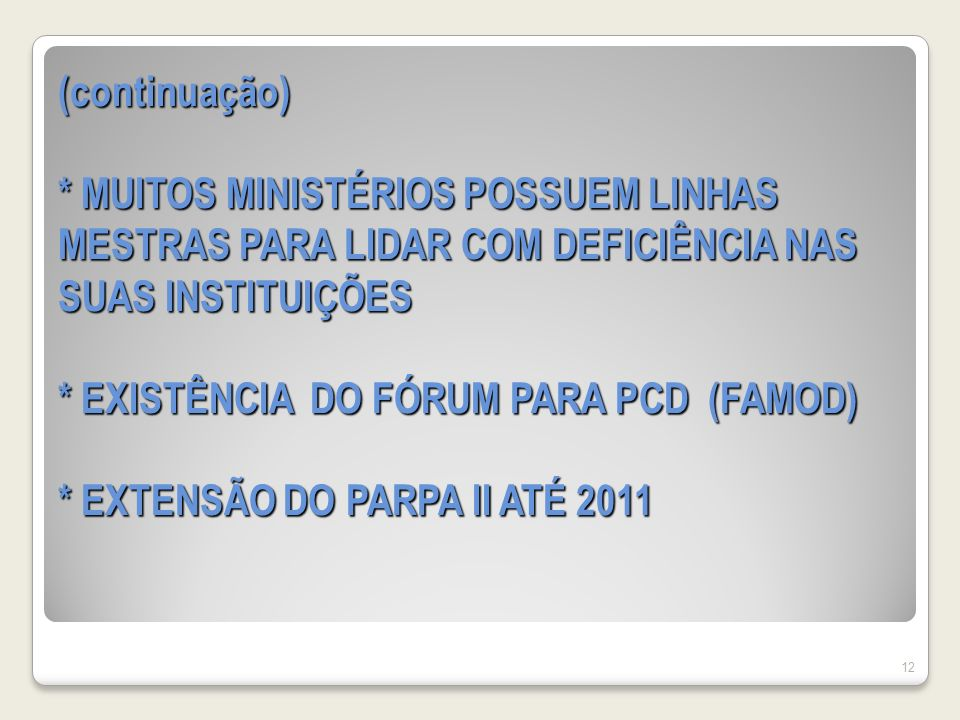 (continuação) * MUITOS MINISTÉRIOS POSSUEM LINHAS MESTRAS PARA LIDAR COM DEFICIÊNCIA NAS SUAS INSTITUIÇÕES * EXISTÊNCIA DO FÓRUM PARA PCD (FAMOD) * EXTENSÃO DO PARPA II ATÉ 2011 12