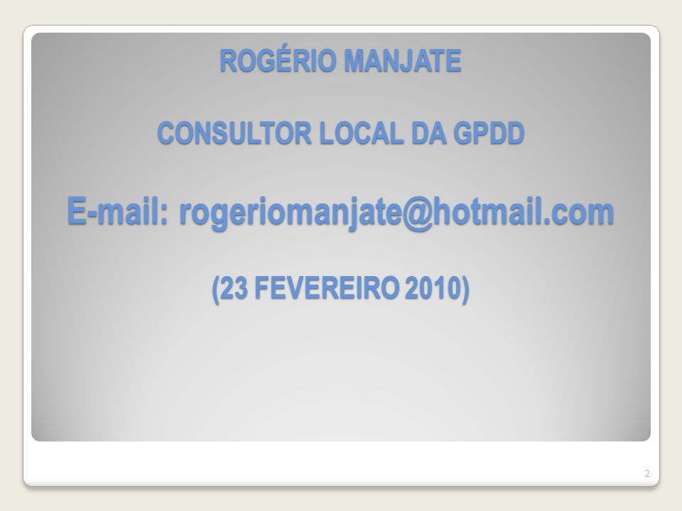 ROGÉRIO MANJATE CONSULTOR LOCAL DA GPDD E-mail: rogeriomanjate@hotmail.com (23 FEVEREIRO 2010) 2