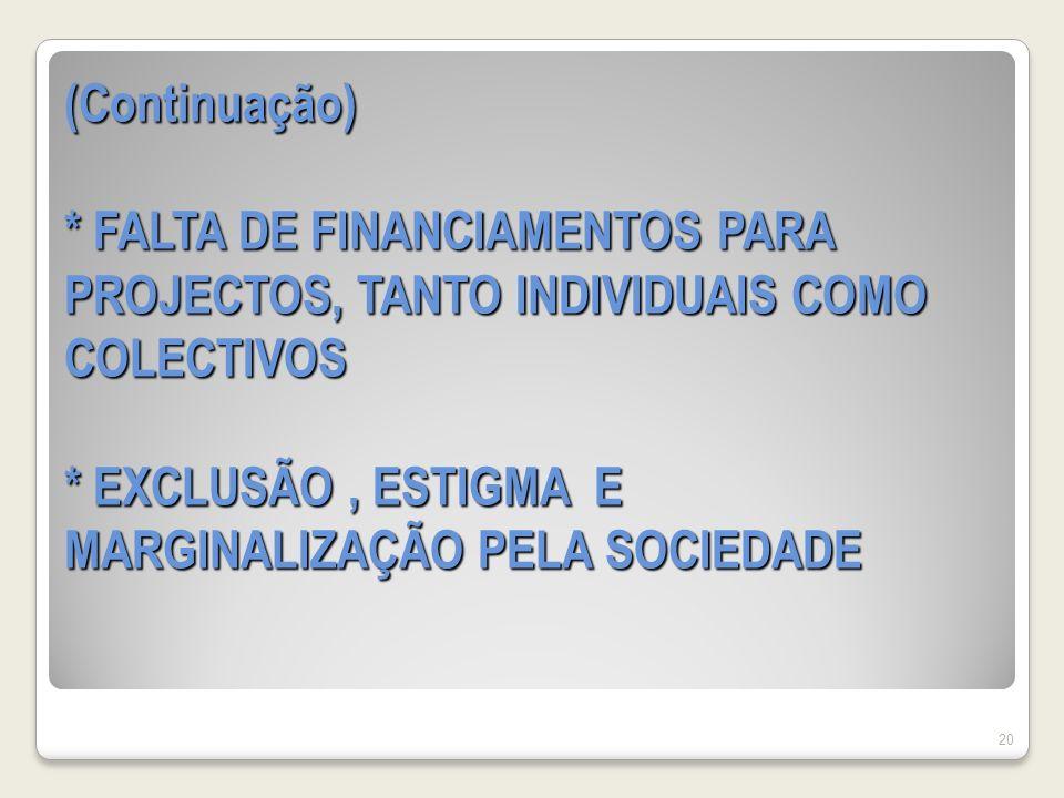 (Continuação) * FALTA DE FINANCIAMENTOS PARA PROJECTOS, TANTO INDIVIDUAIS COMO COLECTIVOS * EXCLUSÃO, ESTIGMA E MARGINALIZAÇÃO PELA SOCIEDADE 20