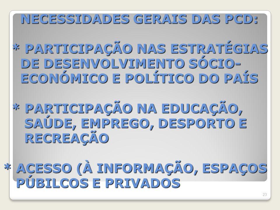 NECESSIDADES GERAIS DAS PCD: * PARTICIPAÇÃO NAS ESTRATÉGIAS DE DESENVOLVIMENTO SÓCIO- ECONÓMICO E POLÍTICO DO PAÍS * PARTICIPAÇÃO NA EDUCAÇÃO, SAÚDE, EMPREGO, DESPORTO E RECREAÇÃO * ACESSO (À INFORMAÇÃO, ESPAÇOS PÚBILCOS E PRIVADOS NECESSIDADES GERAIS DAS PCD: * PARTICIPAÇÃO NAS ESTRATÉGIAS DE DESENVOLVIMENTO SÓCIO- ECONÓMICO E POLÍTICO DO PAÍS * PARTICIPAÇÃO NA EDUCAÇÃO, SAÚDE, EMPREGO, DESPORTO E RECREAÇÃO * ACESSO (À INFORMAÇÃO, ESPAÇOS PÚBILCOS E PRIVADOS 23