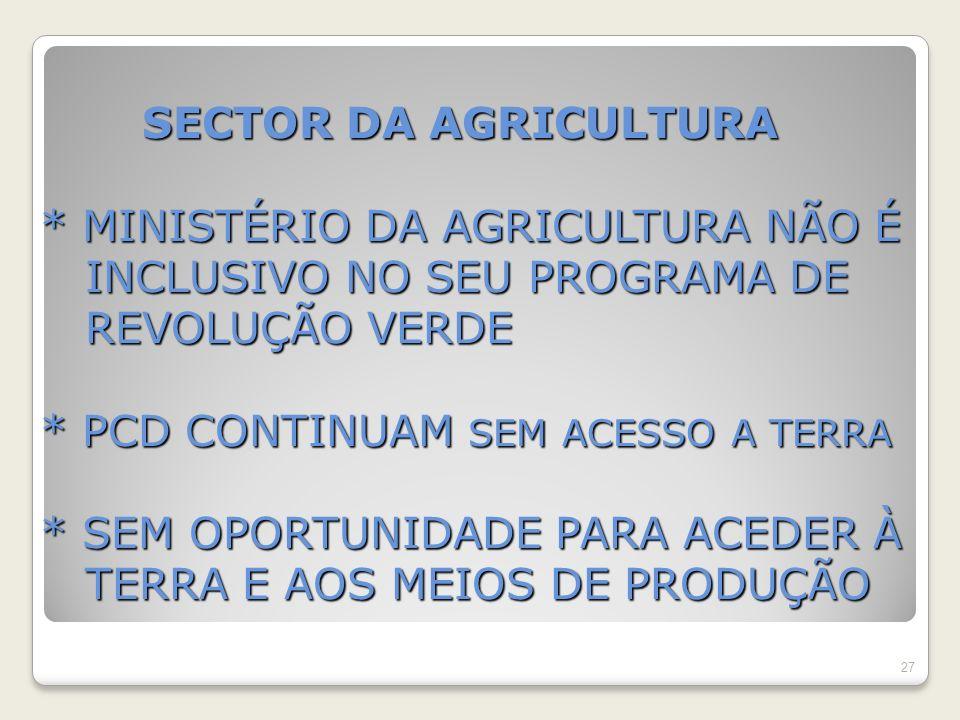 SECTOR DA AGRICULTURA * MINISTÉRIO DA AGRICULTURA NÃO É INCLUSIVO NO SEU PROGRAMA DE REVOLUÇÃO VERDE * PCD CONTINUAM SEM ACESSO A TERRA * SEM OPORTUNIDADE PARA ACEDER À TERRA E AOS MEIOS DE PRODUÇÃO SECTOR DA AGRICULTURA * MINISTÉRIO DA AGRICULTURA NÃO É INCLUSIVO NO SEU PROGRAMA DE REVOLUÇÃO VERDE * PCD CONTINUAM SEM ACESSO A TERRA * SEM OPORTUNIDADE PARA ACEDER À TERRA E AOS MEIOS DE PRODUÇÃO 27