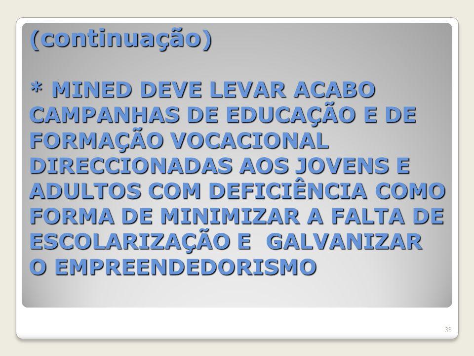 ( continuação ) * MINED DEVE LEVAR ACABO CAMPANHAS DE EDUCAÇÃO E DE FORMAÇÃO VOCACIONAL DIRECCIONADAS AOS JOVENS E ADULTOS COM DEFICIÊNCIA COMO FORMA DE MINIMIZAR A FALTA DE ESCOLARIZAÇÃO E GALVANIZAR O EMPREENDEDORISMO 38