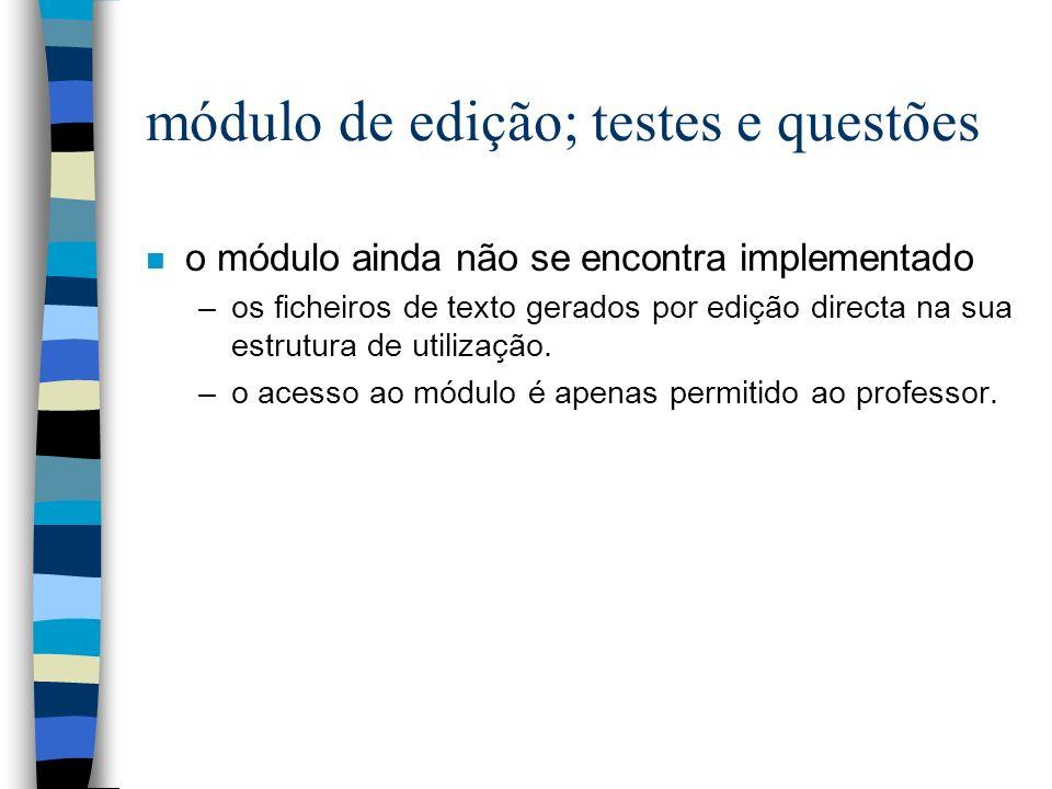 módulo de edição; testes e questões n o módulo ainda não se encontra implementado –os ficheiros de texto gerados por edição directa na sua estrutura de utilização.