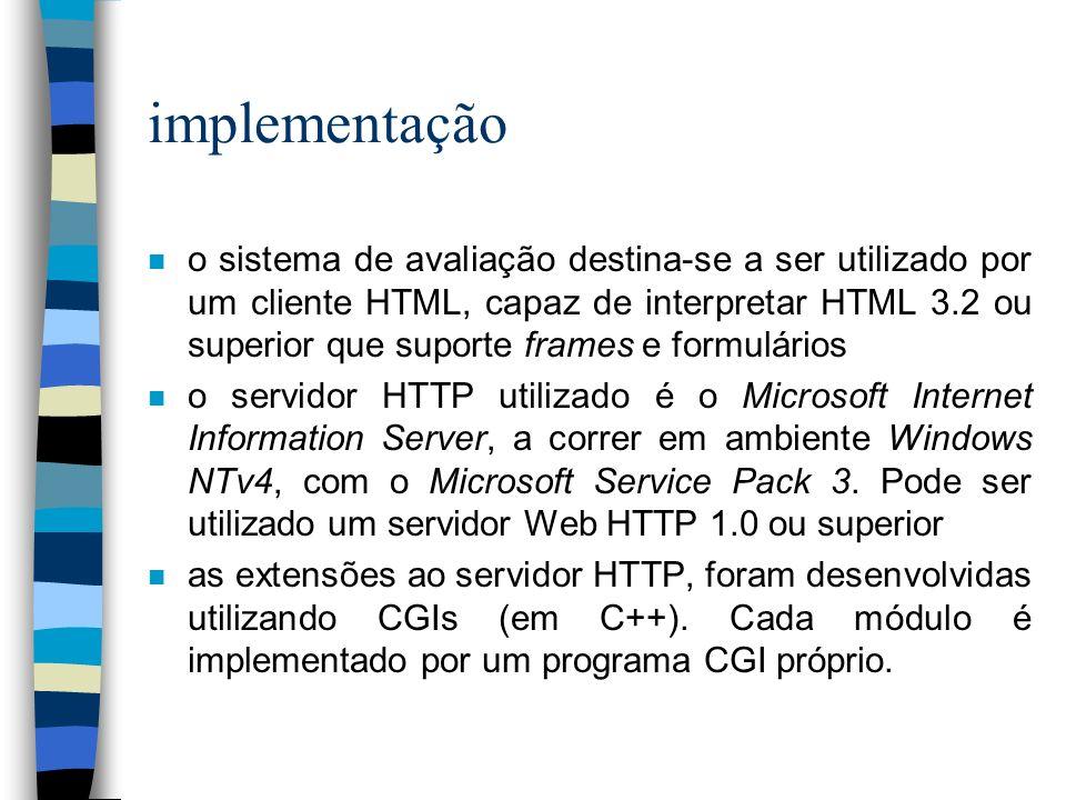 implementação n o sistema de avaliação destina-se a ser utilizado por um cliente HTML, capaz de interpretar HTML 3.2 ou superior que suporte frames e formulários n o servidor HTTP utilizado é o Microsoft Internet Information Server, a correr em ambiente Windows NTv4, com o Microsoft Service Pack 3.