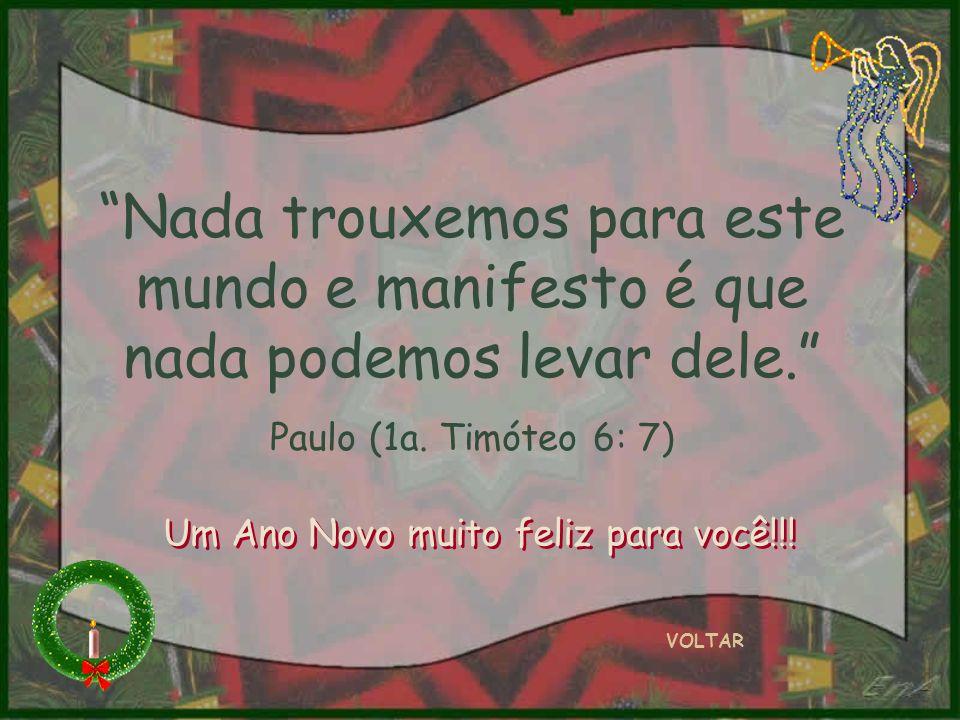 Nada trouxemos para este mundo e manifesto é que nada podemos levar dele. Paulo (1a. Timóteo 6: 7) VOLTAR Um Ano Novo muito feliz para você!!!
