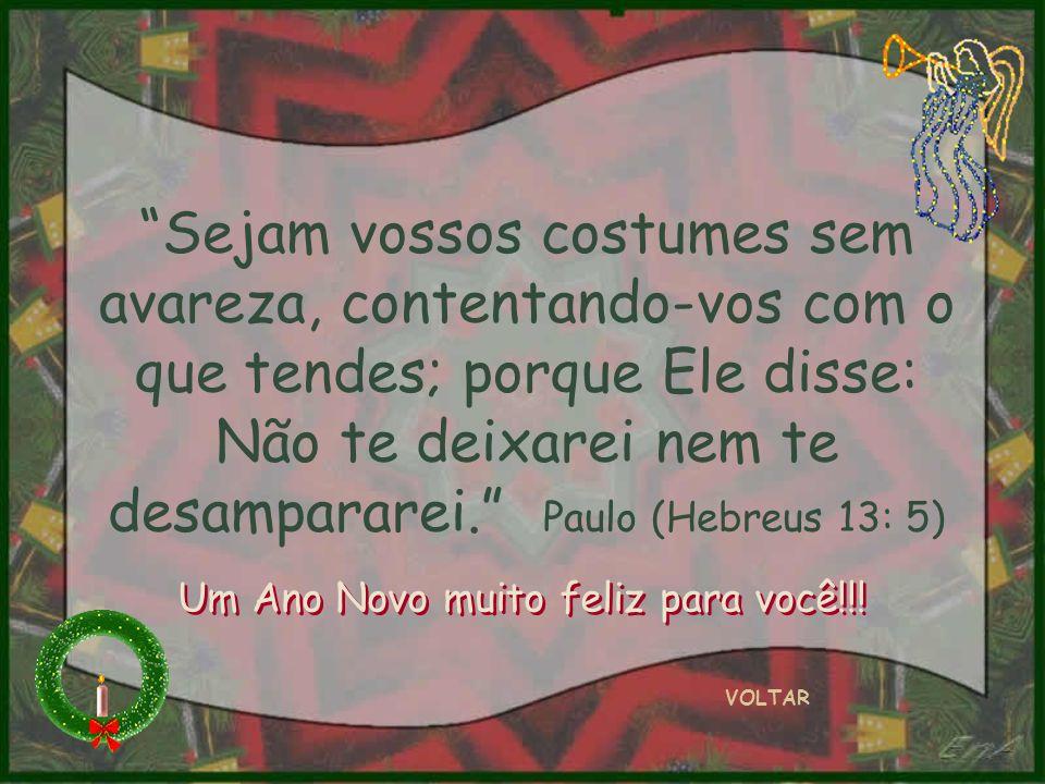 Sejam vossos costumes sem avareza, contentando-vos com o que tendes; porque Ele disse: Não te deixarei nem te desampararei. Paulo (Hebreus 13: 5) VOLT