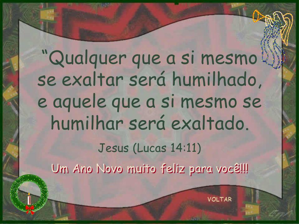 Qualquer que a si mesmo se exaltar será humilhado, e aquele que a si mesmo se humilhar será exaltado. Jesus (Lucas 14:11) VOLTAR Um Ano Novo muito fel