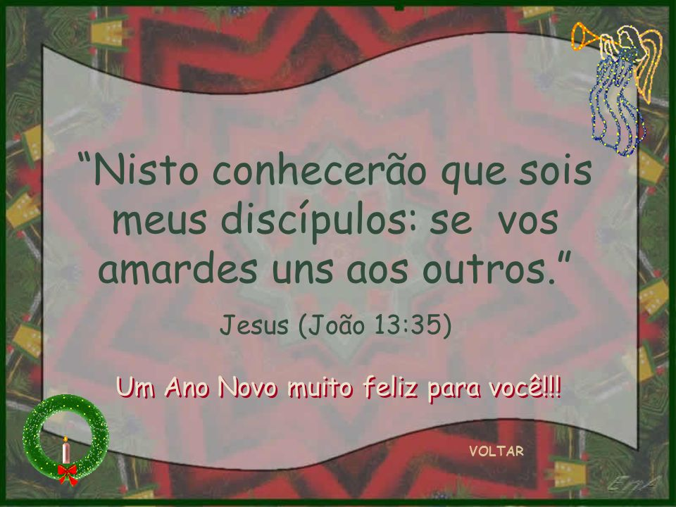 Nisto conhecerão que sois meus discípulos: se vos amardes uns aos outros. Jesus (João 13:35) VOLTAR Um Ano Novo muito feliz para você!!!