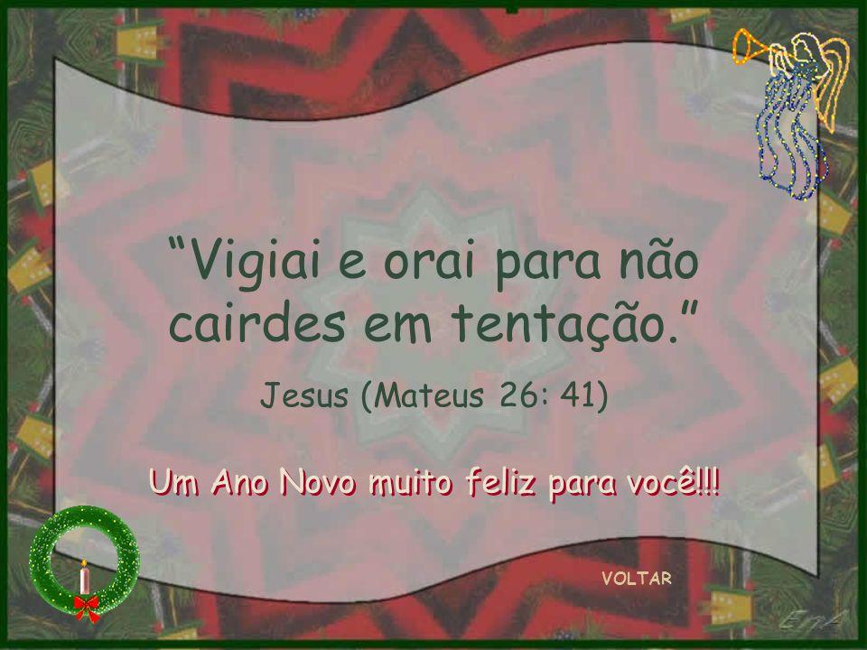 Vigiai e orai para não cairdes em tentação. Jesus (Mateus 26: 41) VOLTAR Um Ano Novo muito feliz para você!!!