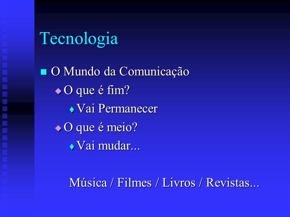 Tecnologia O Mundo da Comunicação O Mundo da Comunicação O que é fim? O que é fim? Vai Permanecer Vai Permanecer O que é meio? O que é meio? Vai mudar