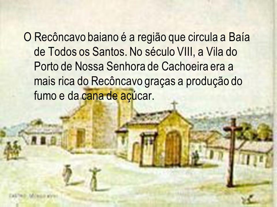 O Recôncavo baiano é a região que circula a Baía de Todos os Santos. No século VIII, a Vila do Porto de Nossa Senhora de Cachoeira era a mais rica do