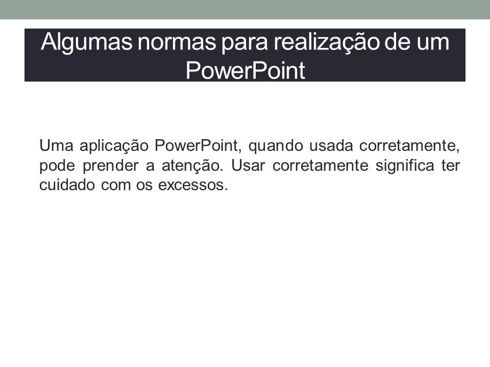 Algumas normas para realização de um PowerPoint Uma aplicação PowerPoint, quando usada corretamente, pode prender a atenção. Usar corretamente signifi