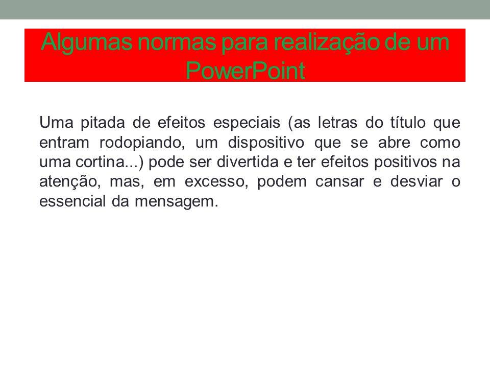 Algumas normas para realização de um PowerPoint Uma pitada de efeitos especiais (as letras do título que entram rodopiando, um dispositivo que se abre