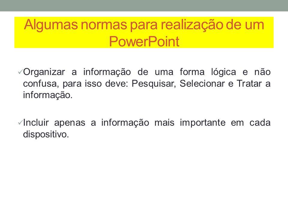 Algumas normas para realização de um PowerPoint Organizar a informação de uma forma lógica e não confusa, para isso deve: Pesquisar, Selecionar e Trat