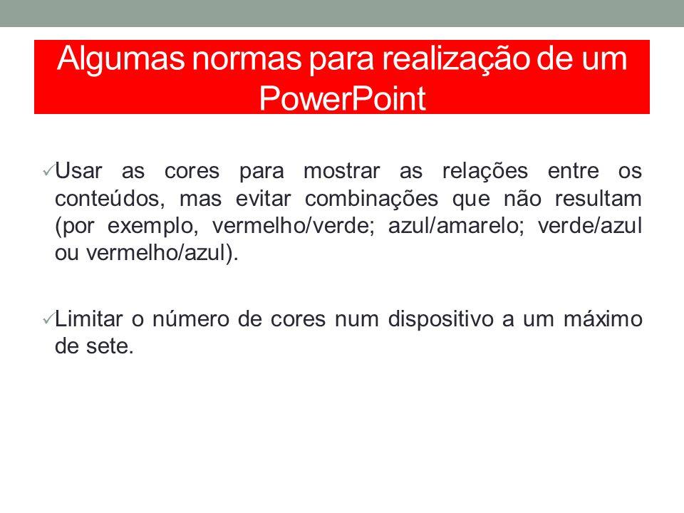 Algumas normas para realização de um PowerPoint Usar as cores para mostrar as relações entre os conteúdos, mas evitar combinações que não resultam (po