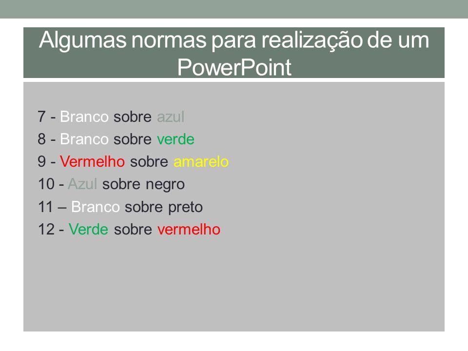 Algumas normas para realização de um PowerPoint 7 - Branco sobre azul 8 - Branco sobre verde 9 - Vermelho sobre amarelo 10 - Azul sobre negro 11 – Bra