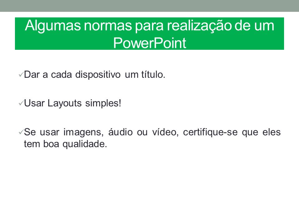 Algumas normas para realização de um PowerPoint Dar a cada dispositivo um título. Usar Layouts simples! Se usar imagens, áudio ou vídeo, certifique-se