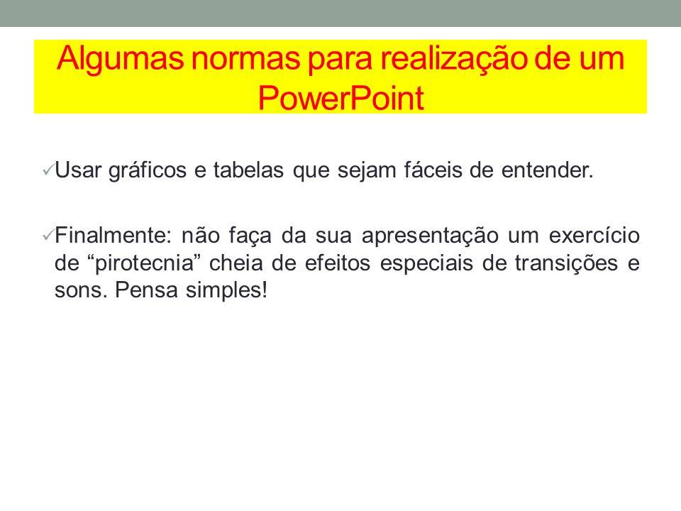 Algumas normas para realização de um PowerPoint Usar gráficos e tabelas que sejam fáceis de entender. Finalmente: não faça da sua apresentação um exer