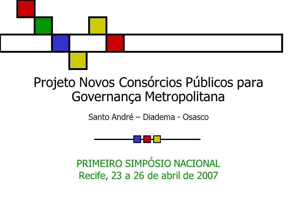 Projeto Novos Consórcios Públicos para Governança Metropolitana Santo André – Diadema - Osasco PRIMEIRO SIMPÓSIO NACIONAL Recife, 23 a 26 de abril de